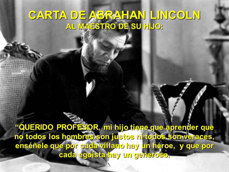 CARTA DE ABRAHAN LINCOLN AL MAESTRO DE SU HIJO: QUERIDO PROFESOR, mi hijo tiene que aprender que no todos los hombres son justos ni todos son veraces, enséñele que por cada villano hay un héroe, y que por cada egoísta hay un generoso.