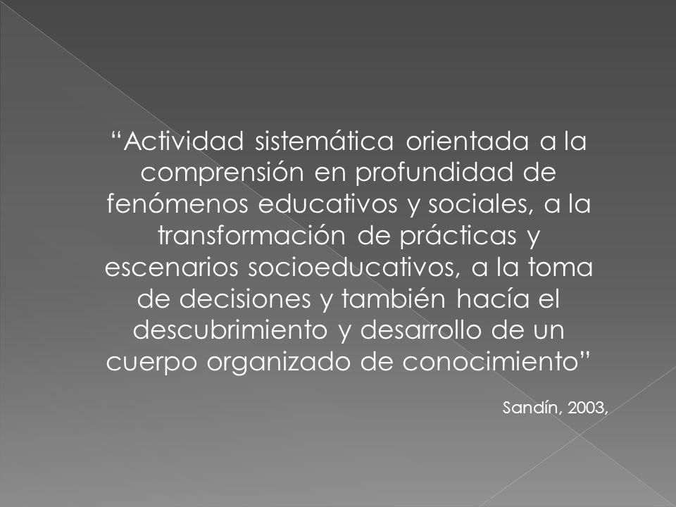 Actividad sistemática orientada a la comprensión en profundidad de fenómenos educativos y sociales, a la transformación de prácticas y escenarios soci
