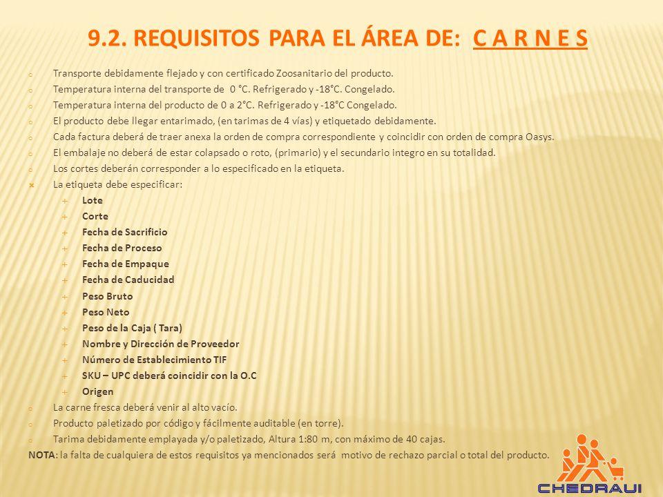 9.2. REQUISITOS PARA EL ÁREA DE: C A R N E S o Transporte debidamente flejado y con certificado Zoosanitario del producto. o Temperatura interna del t