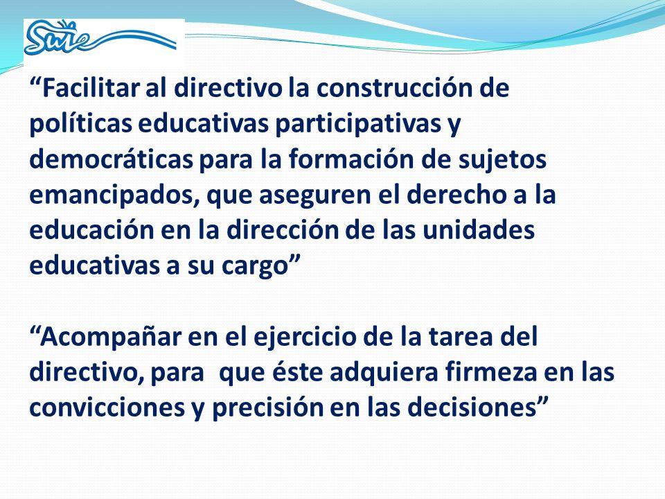 Facilitar al directivo la construcción de políticas educativas participativas y democráticas para la formación de sujetos emancipados, que aseguren el derecho a la educación en la dirección de las unidades educativas a su cargo Acompañar en el ejercicio de la tarea del directivo, para que éste adquiera firmeza en las convicciones y precisión en las decisiones