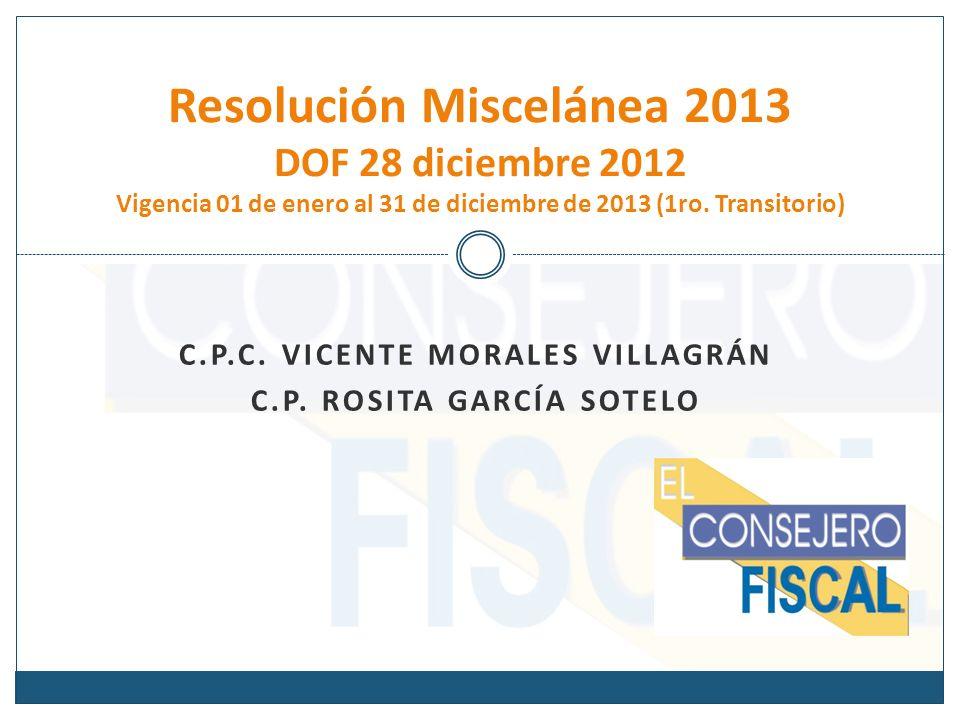 C.P.C. VICENTE MORALES VILLAGRÁN C.P. ROSITA GARCÍA SOTELO Resolución Miscelánea 2013 DOF 28 diciembre 2012 Vigencia 01 de enero al 31 de diciembre de