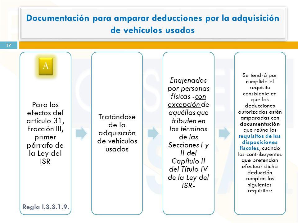 Para los efectos del artículo 31, fracción III, primer párrafo de la Ley del ISR Tratándose de la adquisición de vehículos usados Enajenados por personas físicas -con excepción de aquéllas que tributen en los términos de las Secciones I y II del Capítulo II del Título IV de la Ley del ISR- Se tendrá por cumplido el requisito consistente en que las deducciones autorizadas estén amparadas con documentación que reúna los requisitos de las disposiciones fiscales, cuando los contribuyentes que pretendan efectuar dicha deducción cumplan los siguientes requisitos: 17 Regla I.3.3.1.9.