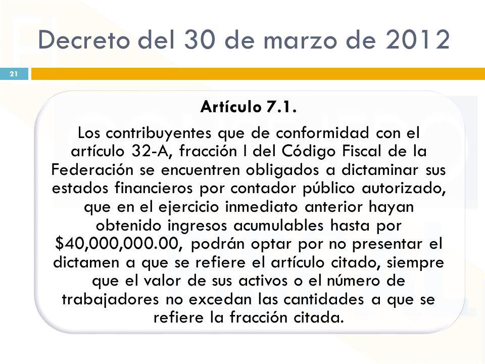 Decreto del 30 de marzo de 2012 Artículo 7.1. Los contribuyentes que de conformidad con el artículo 32-A, fracción I del Código Fiscal de la Federació