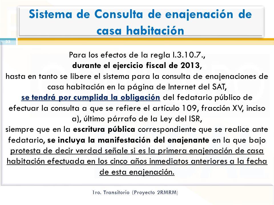 Para los efectos de la regla I.3.10.7., durante el ejercicio fiscal de 2013, hasta en tanto se libere el sistema para la consulta de enajenaciones de casa habitación en la página de Internet del SAT, se tendrá por cumplida la obligación del fedatario público de efectuar la consulta a que se refiere el artículo 109, fracción XV, inciso a), último párrafo de la Ley del ISR, siempre que en la escritura pública correspondiente que se realice ante fedatario, se incluya la manifestación del enajenante en la que bajo protesta de decir verdad señale si es la primera enajenación de casa habitación efectuada en los cinco años inmediatos anteriores a la fecha de esta enajenación.