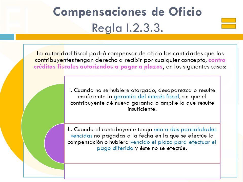 Compensaciones de Oficio Regla I.2.3.3. La autoridad fiscal podrá compensar de oficio las cantidades que los contribuyentes tengan derecho a recibir p