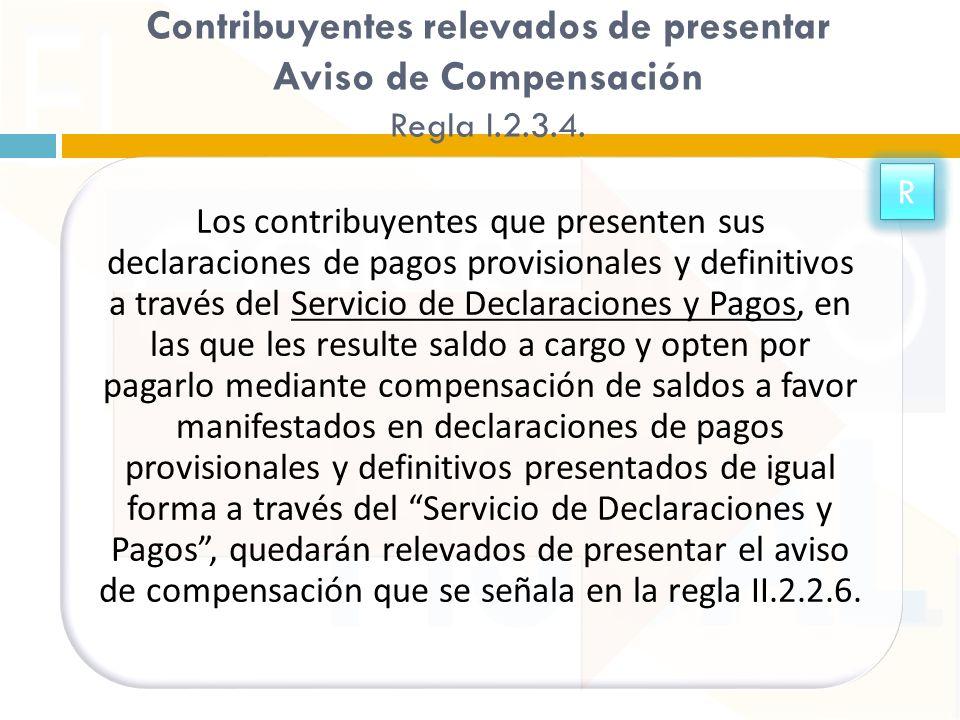 Contribuyentes relevados de presentar Aviso de Compensación Regla I.2.3.4. Los contribuyentes que presenten sus declaraciones de pagos provisionales y