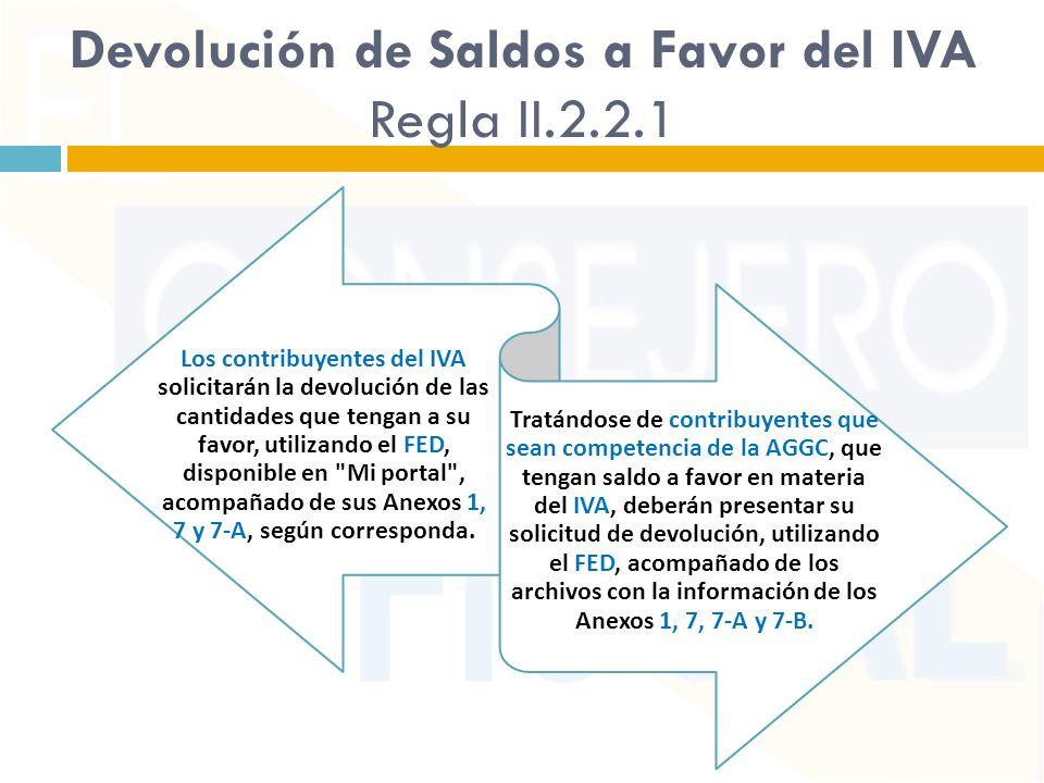 Devolución de Saldos a Favor del IVA Regla II.2.2.1 Los contribuyentes del IVA solicitarán la devolución de las cantidades que tengan a su favor, utilizando el FED, disponible en Mi portal , acompañado de sus Anexos 1, 7 y 7-A, según corresponda.