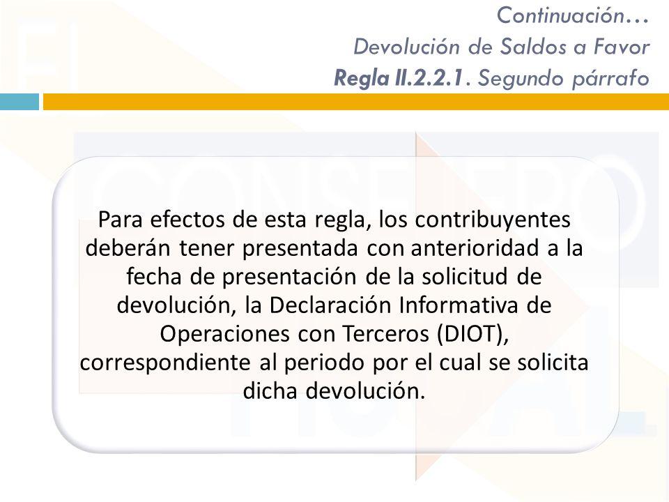 Continuación… Devolución de Saldos a Favor Regla II.2.2.1. Segundo párrafo Para efectos de esta regla, los contribuyentes deberán tener presentada con
