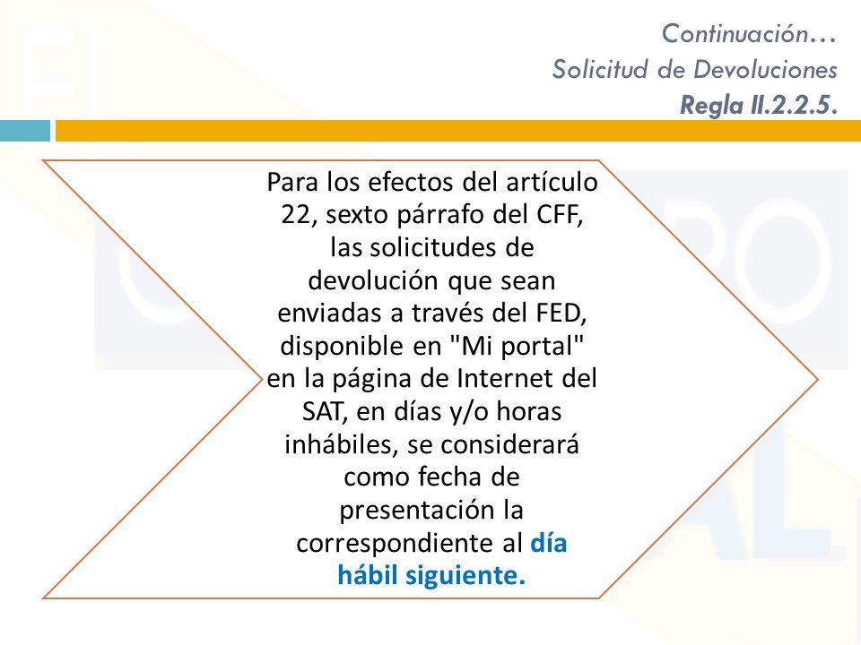 Continuación… Solicitud de Devoluciones Regla II.2.2.5. Para los efectos del artículo 22, sexto párrafo del CFF, las solicitudes de devolución que sea