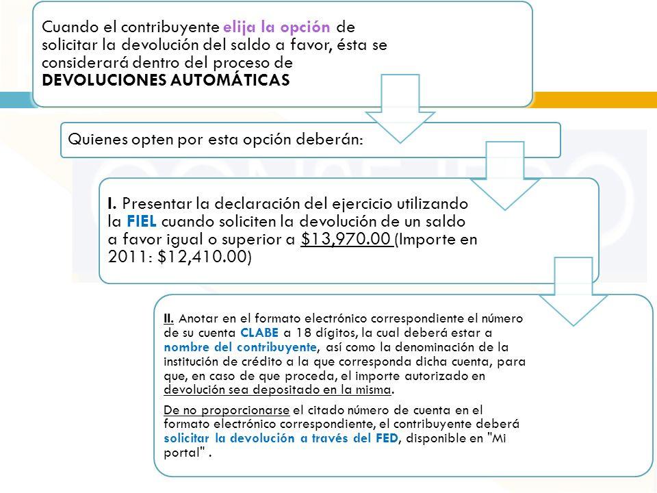 Cuando el contribuyente elija la opción de solicitar la devolución del saldo a favor, ésta se considerará dentro del proceso de DEVOLUCIONES AUTOMÁTICAS Quienes opten por esta opción deberán: I.