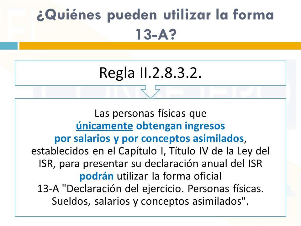 ¿Quiénes pueden utilizar la forma 13-A? Las personas físicas que únicamente obtengan ingresos por salarios y por conceptos asimilados, establecidos en