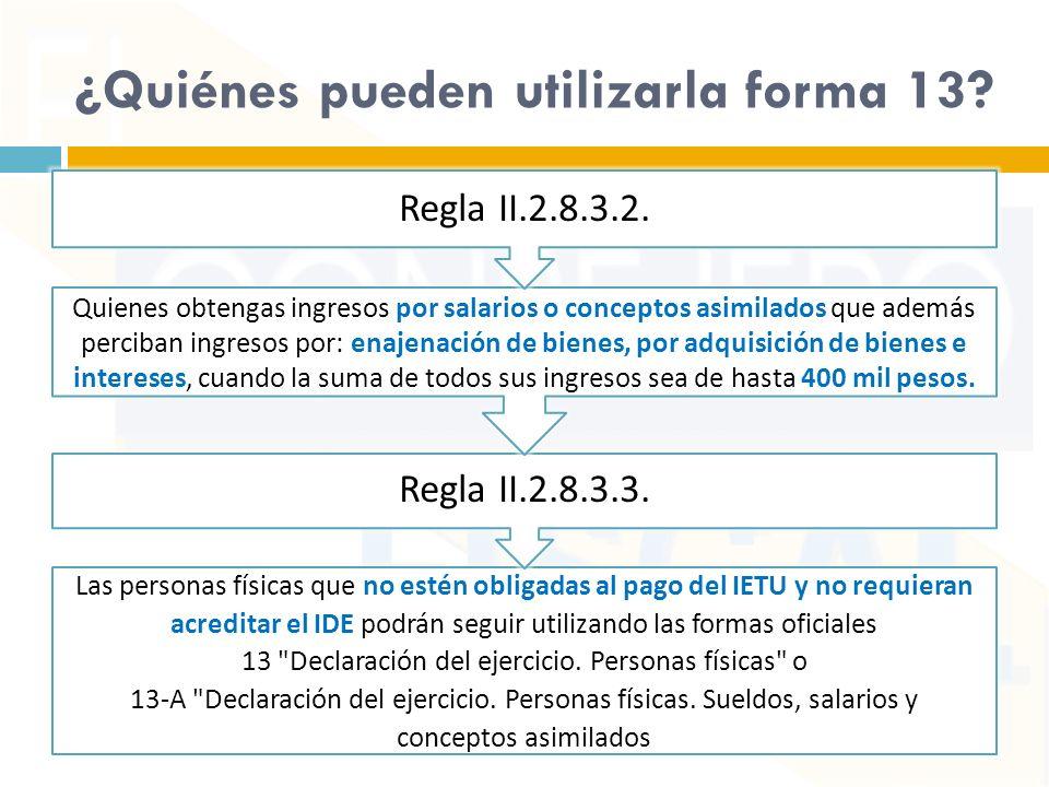 ¿Quiénes pueden utilizarla forma 13? Las personas físicas que no estén obligadas al pago del IETU y no requieran acreditar el IDE podrán seguir utiliz