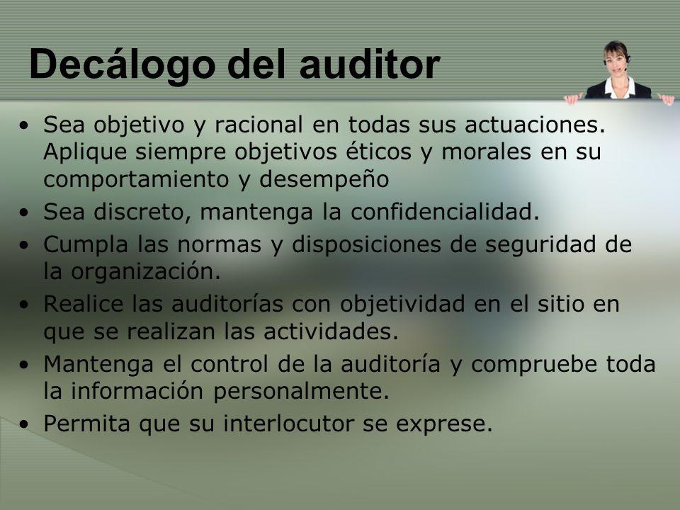 Decálogo del auditor Sea objetivo y racional en todas sus actuaciones. Aplique siempre objetivos éticos y morales en su comportamiento y desempeño Sea