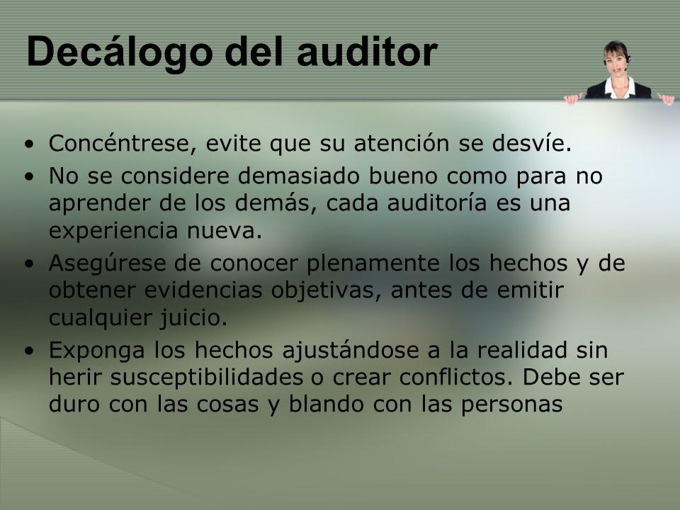 Decálogo del auditor Concéntrese, evite que su atención se desvíe. No se considere demasiado bueno como para no aprender de los demás, cada auditoría