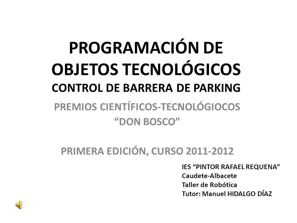 PROGRAMACIÓN DE OBJETOS TECNOLÓGICOS CONTROL DE BARRERA DE PARKING PREMIOS CIENTÍFICOS-TECNOLÓGIOCOS DON BOSCO PRIMERA EDICIÓN, CURSO 2011-2012 IES PINTOR RAFAEL REQUENA Caudete-Albacete Taller de Robótica Tutor: Manuel HIDALGO DÍAZ