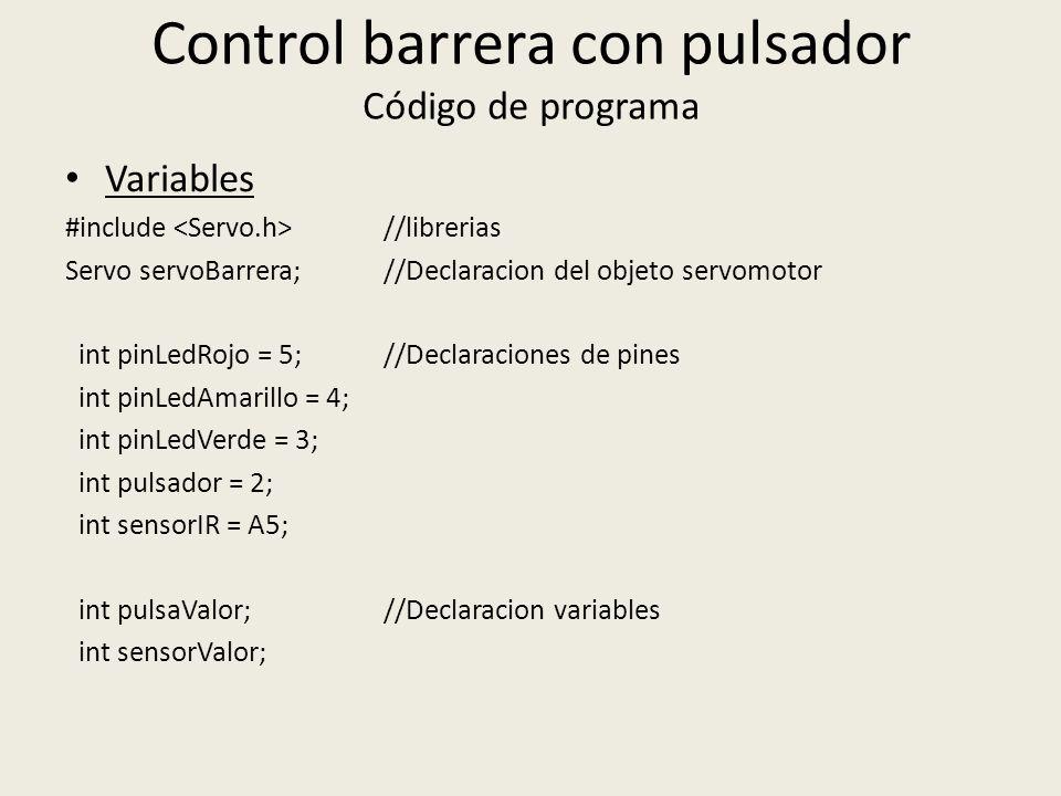 Control barrera con pulsador Código de programa Variables #include //librerias Servo servoBarrera; //Declaracion del objeto servomotor int pinLedRojo = 5; //Declaraciones de pines int pinLedAmarillo = 4; int pinLedVerde = 3; int pulsador = 2; int sensorIR = A5; int pulsaValor; //Declaracion variables int sensorValor;
