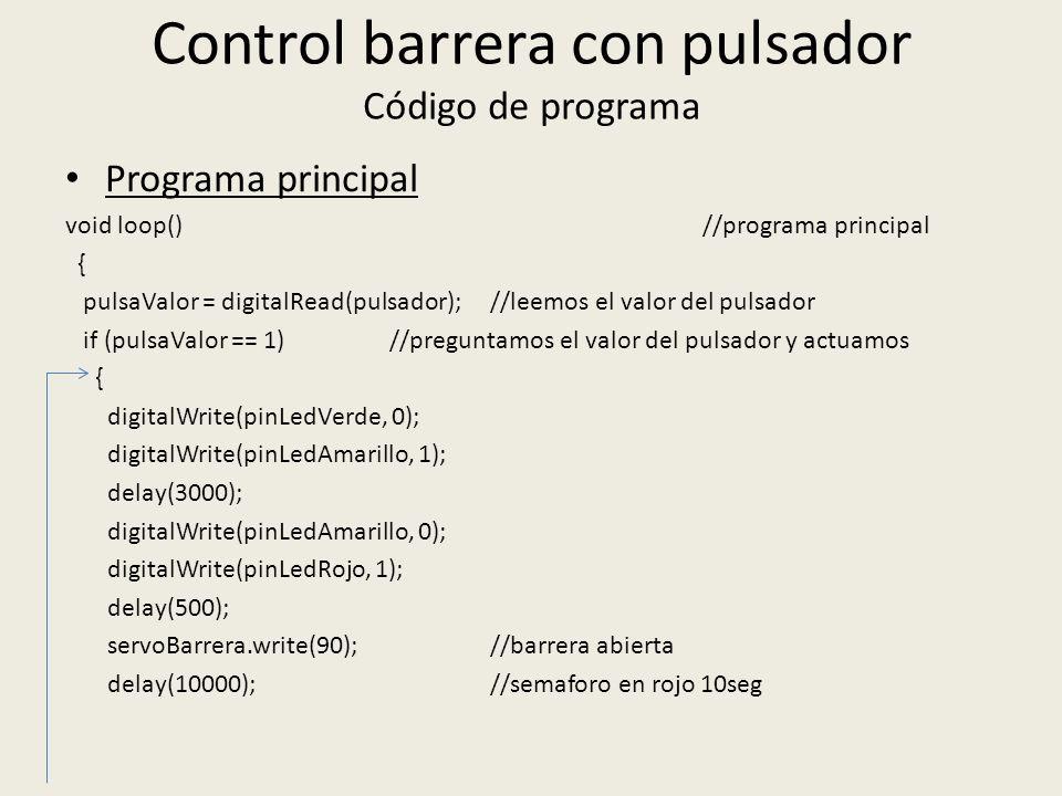 Control barrera con pulsador Código de programa Programa principal void loop()//programa principal { pulsaValor = digitalRead(pulsador); //leemos el valor del pulsador if (pulsaValor == 1) //preguntamos el valor del pulsador y actuamos { digitalWrite(pinLedVerde, 0); digitalWrite(pinLedAmarillo, 1); delay(3000); digitalWrite(pinLedAmarillo, 0); digitalWrite(pinLedRojo, 1); delay(500); servoBarrera.write(90); //barrera abierta delay(10000); //semaforo en rojo 10seg