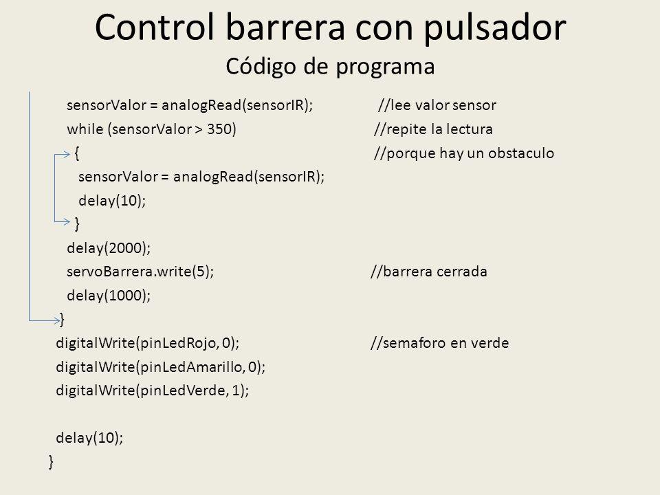 Control barrera con pulsador Código de programa sensorValor = analogRead(sensorIR); //lee valor sensor while (sensorValor > 350) //repite la lectura { //porque hay un obstaculo sensorValor = analogRead(sensorIR); delay(10); } delay(2000); servoBarrera.write(5); //barrera cerrada delay(1000); } digitalWrite(pinLedRojo, 0); //semaforo en verde digitalWrite(pinLedAmarillo, 0); digitalWrite(pinLedVerde, 1); delay(10); }