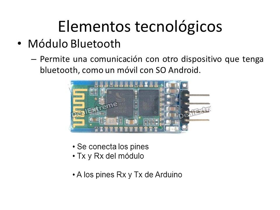 Elementos tecnológicos Módulo Bluetooth – Permite una comunicación con otro dispositivo que tenga bluetooth, como un móvil con SO Android.