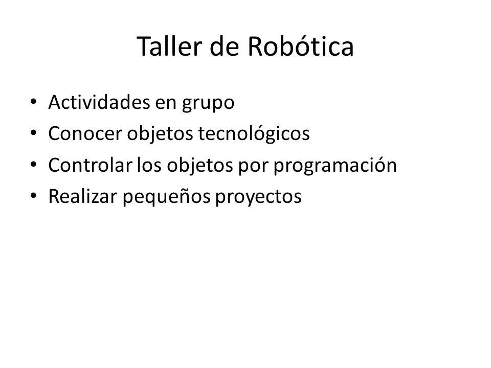 Taller de Robótica Actividades en grupo Conocer objetos tecnológicos Controlar los objetos por programación Realizar pequeños proyectos