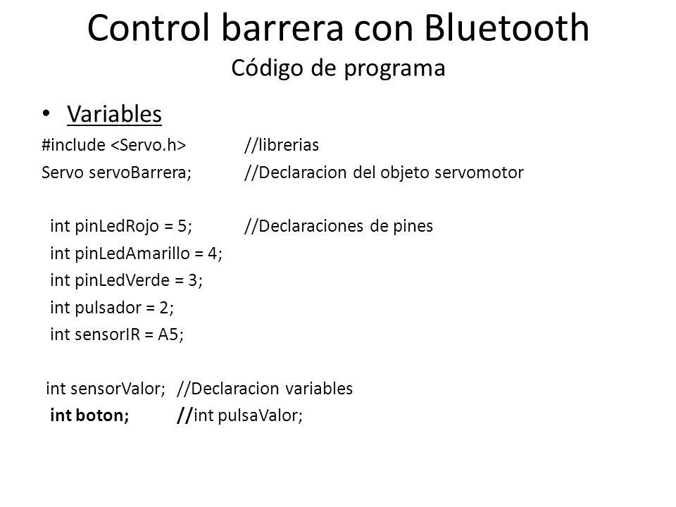 Control barrera con Bluetooth Código de programa Variables #include //librerias Servo servoBarrera; //Declaracion del objeto servomotor int pinLedRojo = 5; //Declaraciones de pines int pinLedAmarillo = 4; int pinLedVerde = 3; int pulsador = 2; int sensorIR = A5; int sensorValor; //Declaracion variables int boton;//int pulsaValor;