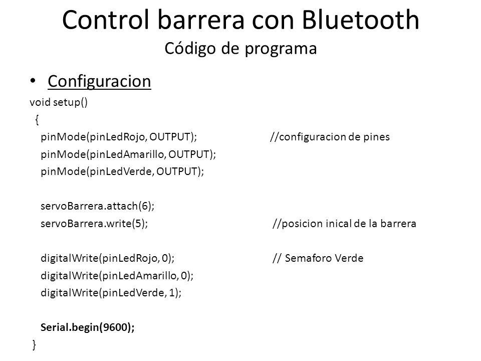 Control barrera con Bluetooth Código de programa Configuracion void setup() { pinMode(pinLedRojo, OUTPUT); //configuracion de pines pinMode(pinLedAmarillo, OUTPUT); pinMode(pinLedVerde, OUTPUT); servoBarrera.attach(6); servoBarrera.write(5); //posicion inical de la barrera digitalWrite(pinLedRojo, 0); // Semaforo Verde digitalWrite(pinLedAmarillo, 0); digitalWrite(pinLedVerde, 1); Serial.begin(9600); }
