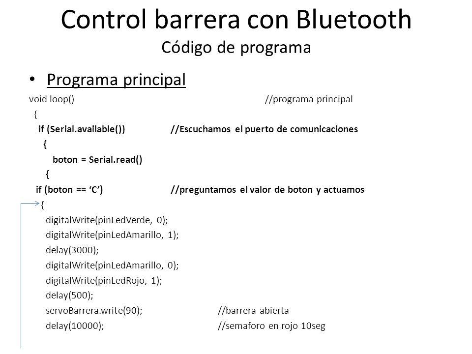 Control barrera con Bluetooth Código de programa Programa principal void loop()//programa principal { if (Serial.available()) //Escuchamos el puerto de comunicaciones { boton = Serial.read() { if (boton == C) //preguntamos el valor de boton y actuamos { digitalWrite(pinLedVerde, 0); digitalWrite(pinLedAmarillo, 1); delay(3000); digitalWrite(pinLedAmarillo, 0); digitalWrite(pinLedRojo, 1); delay(500); servoBarrera.write(90); //barrera abierta delay(10000); //semaforo en rojo 10seg