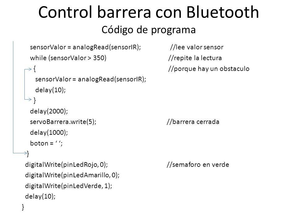 Control barrera con Bluetooth Código de programa sensorValor = analogRead(sensorIR); //lee valor sensor while (sensorValor > 350) //repite la lectura { //porque hay un obstaculo sensorValor = analogRead(sensorIR); delay(10); } delay(2000); servoBarrera.write(5); //barrera cerrada delay(1000); boton = ; } digitalWrite(pinLedRojo, 0); //semaforo en verde digitalWrite(pinLedAmarillo, 0); digitalWrite(pinLedVerde, 1); delay(10); }