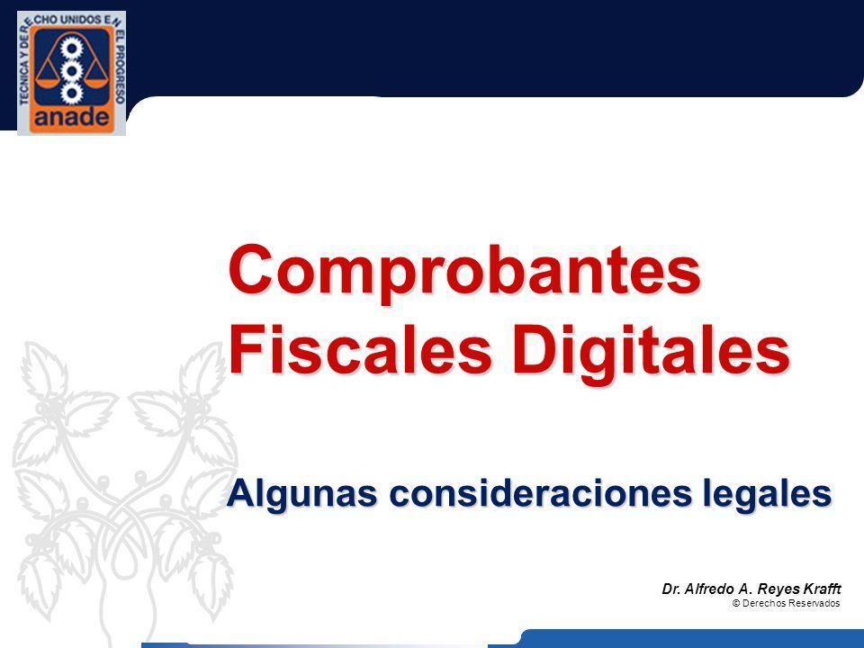 Dr. Alfredo A. Reyes Krafft © Derechos Reservados Comprobantes Fiscales Digitales Algunas consideraciones legales
