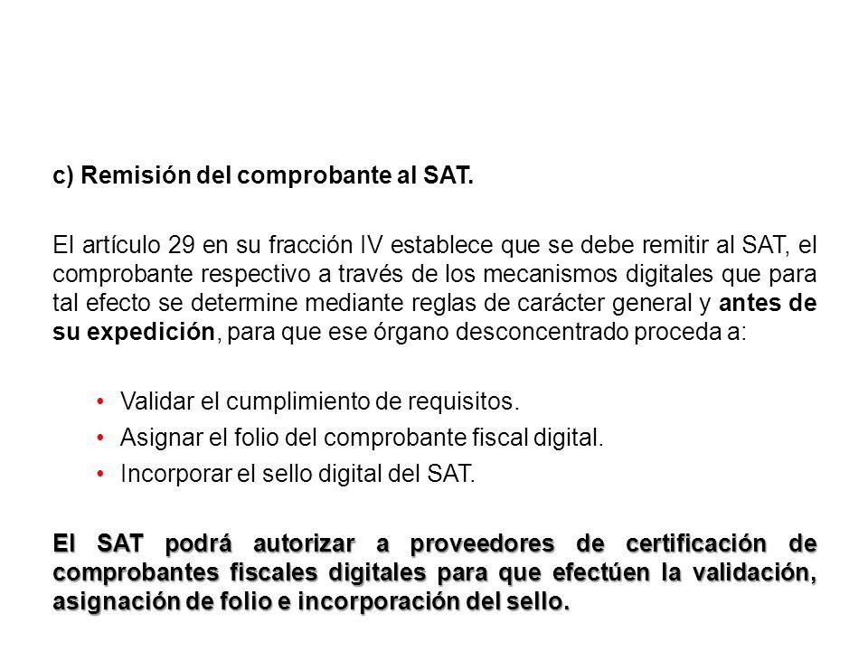 c) Remisión del comprobante al SAT. El artículo 29 en su fracción IV establece que se debe remitir al SAT, el comprobante respectivo a través de los m