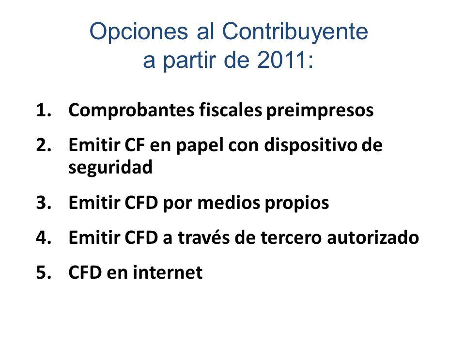 Opciones al Contribuyente a partir de 2011: 1.Comprobantes fiscales preimpresos 2.Emitir CF en papel con dispositivo de seguridad 3.Emitir CFD por med