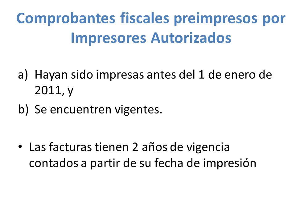 Comprobantes fiscales preimpresos por Impresores Autorizados a)Hayan sido impresas antes del 1 de enero de 2011, y b)Se encuentren vigentes. Las factu