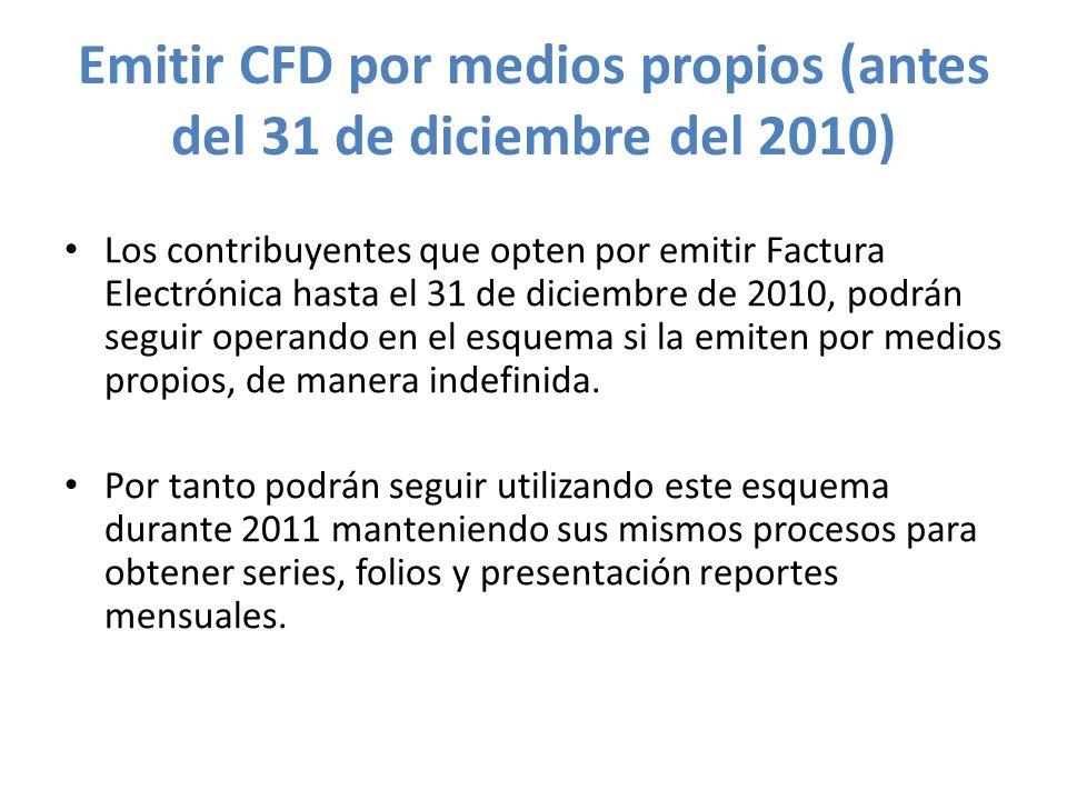 Emitir CFD por medios propios (antes del 31 de diciembre del 2010) Los contribuyentes que opten por emitir Factura Electrónica hasta el 31 de diciembr