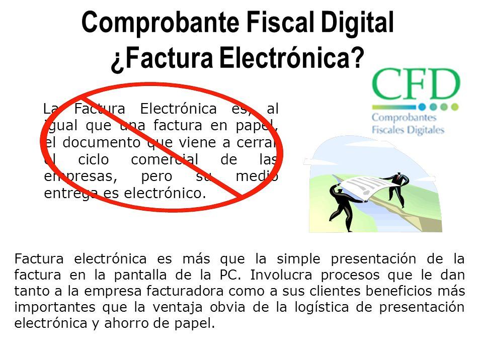 Comprobante Fiscal Digital ¿Factura Electrónica? La Factura Electrónica es, al igual que una factura en papel, el documento que viene a cerrar el cicl