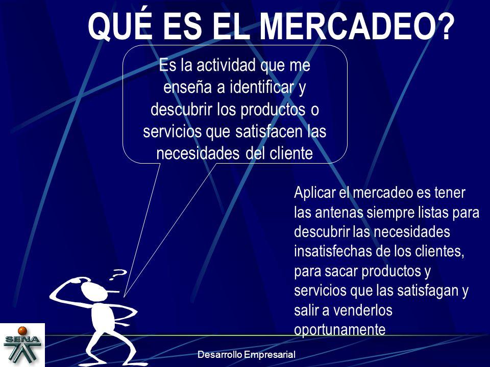 Desarrollo Empresarial QUÉ ES EL MERCADEO? Es la actividad que me enseña a identificar y descubrir los productos o servicios que satisfacen las necesi