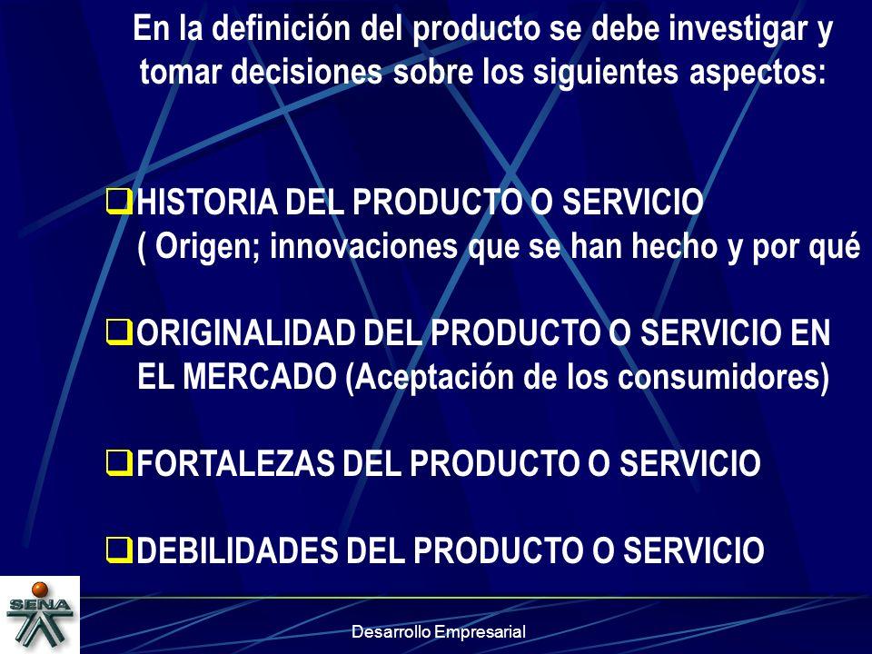 Desarrollo Empresarial En la definición del producto se debe investigar y tomar decisiones sobre los siguientes aspectos: HISTORIA DEL PRODUCTO O SERV