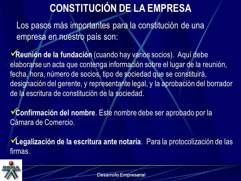 Desarrollo Empresarial CONSTITUCIÓN DE LA EMPRESA Los pasos más importantes para la constitución de una empresa en nuestro país son: Reunión de la fun
