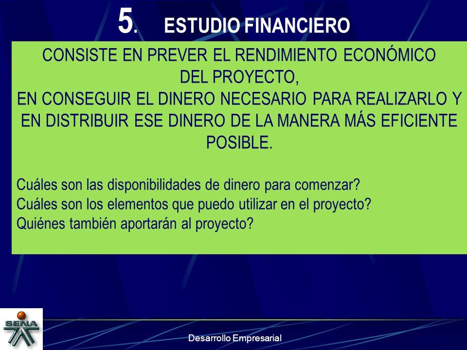 Desarrollo Empresarial 5.ESTUDIO FINANCIERO CONSISTE EN PREVER EL RENDIMIENTO ECONÓMICO DEL PROYECTO, EN CONSEGUIR EL DINERO NECESARIO PARA REALIZARLO