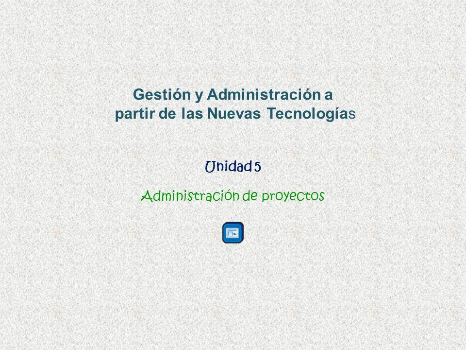 Unidad 5 Administración de proyectos Gestión y Administración a partir de las Nuevas Tecnologías