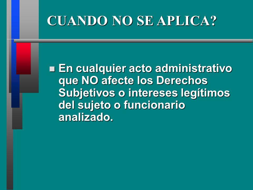 CUANDO NO SE APLICA? En En cualquier acto administrativo que NO afecte los Derechos Subjetivos o intereses legítimos del sujeto o funcionario analizad