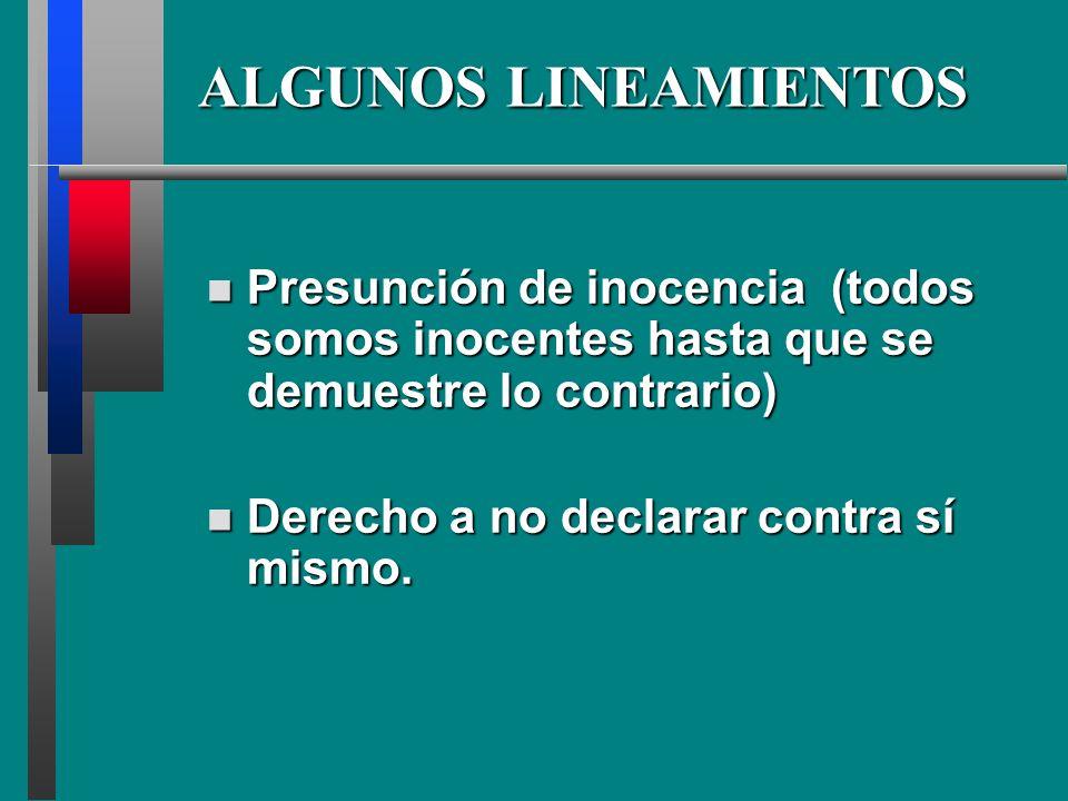 ALGUNOS LINEAMIENTOS Presunción Presunción de inocencia (todos somos inocentes hasta que se demuestre lo contrario) Derecho Derecho a no declarar contra sí mismo.