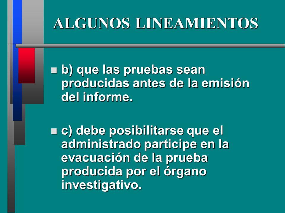ALGUNOS LINEAMIENTOS b) b) que las pruebas sean producidas antes de la emisión del informe. c) c) debe posibilitarse que el administrado participe en