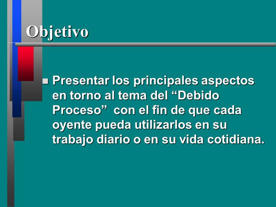 Objetivo Presentar los principales aspectos en torno al tema del Debido Proceso con el fin de que cada oyente pueda utilizarlos en su trabajo diario o en su vida cotidiana.