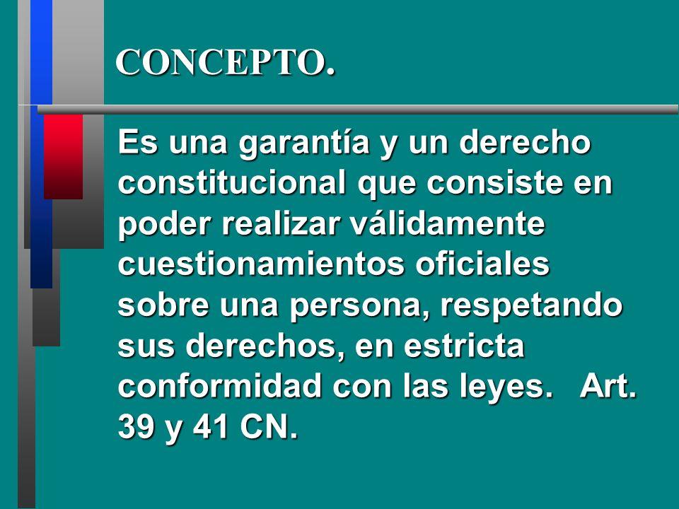 Es una garantía y un derecho constitucional que consiste en poder realizar válidamente cuestionamientos oficiales sobre una persona, respetando sus derechos, en estricta conformidad con las leyes.
