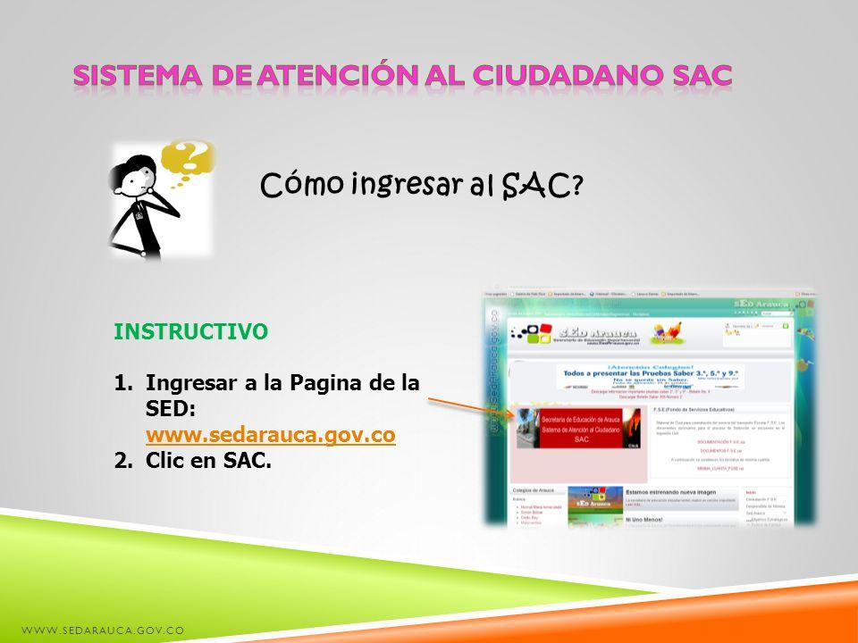 WWW.SEDARAUCA.GOV.CO INSTRUCTIVO 1.Ingresar a la Pagina de la SED: www.sedarauca.gov.co www.sedarauca.gov.co 2.Clic en SAC. Cómo ingresar al SAC?