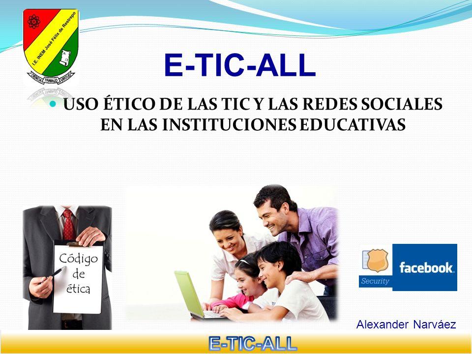 E-TIC-ALL Alexander Narváez USO ÉTICO DE LAS TIC Y LAS REDES SOCIALES EN LAS INSTITUCIONES EDUCATIVAS