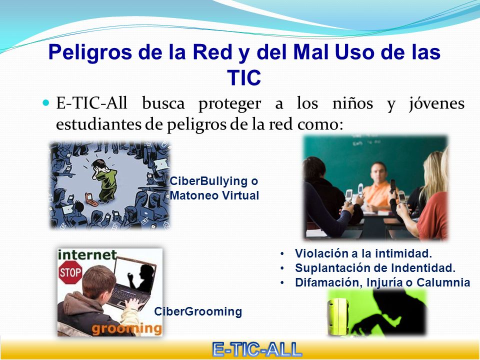 Peligros de la Red y del Mal Uso de las TIC E-TIC-All busca proteger a los niños y jóvenes estudiantes de peligros de la red como: CiberBullying o Mat
