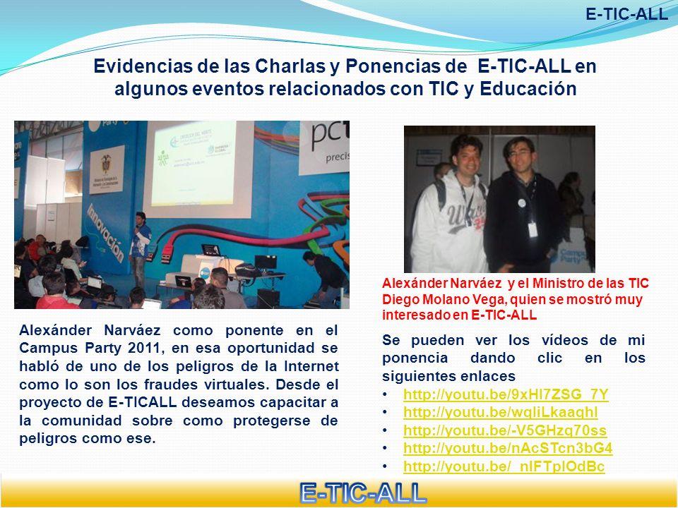 Evidencias de las Charlas y Ponencias de E-TIC-ALL en algunos eventos relacionados con TIC y Educación E-TIC-ALL Mi ponencia sobre E-TICALL en la FERIA DEL BACHILLER 2011 MEDELLÍN Mi ponencia sobre E-TICALL en el BARCAMP 2011 MEDELLÍN Encuentro CON SENTIDO PEDAGÓGICO Plaza Mayor Medellín Nov 17 de 2012 Charla sobre E-TICALL a PADRES DE FAMILIA Algunas de estas charlas las dicté en compañía de la unidad de investigaciones tecnológicas de la SIJIN de Medellín Charla sobre E-TICALL a DOCENTES Y DIRECTIVOS DOCENTES