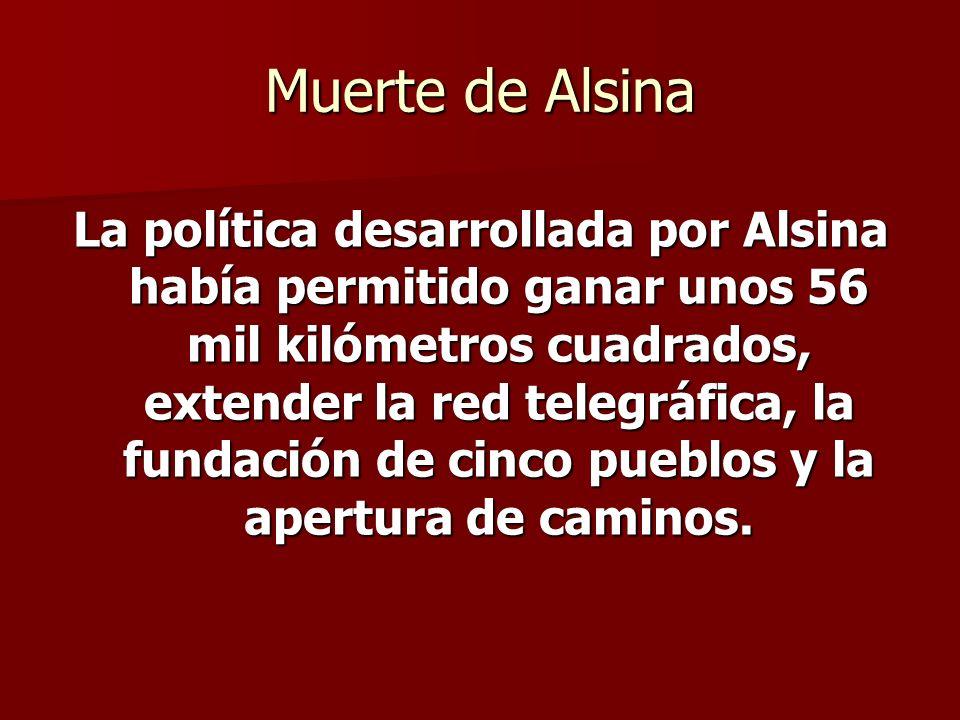 Muerte de Alsina La política desarrollada por Alsina había permitido ganar unos 56 mil kilómetros cuadrados, extender la red telegráfica, la fundación