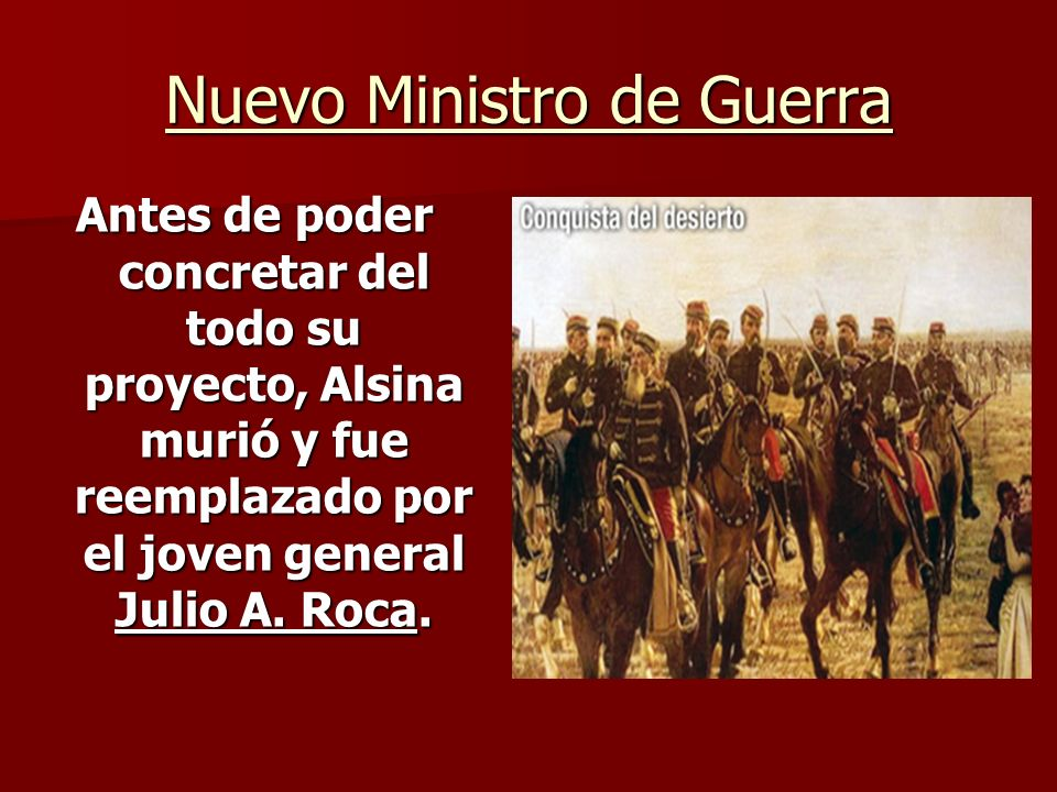 Nuevo Ministro de Guerra Antes de poder concretar del todo su proyecto, Alsina murió y fue reemplazado por el joven general Julio A. Roca.